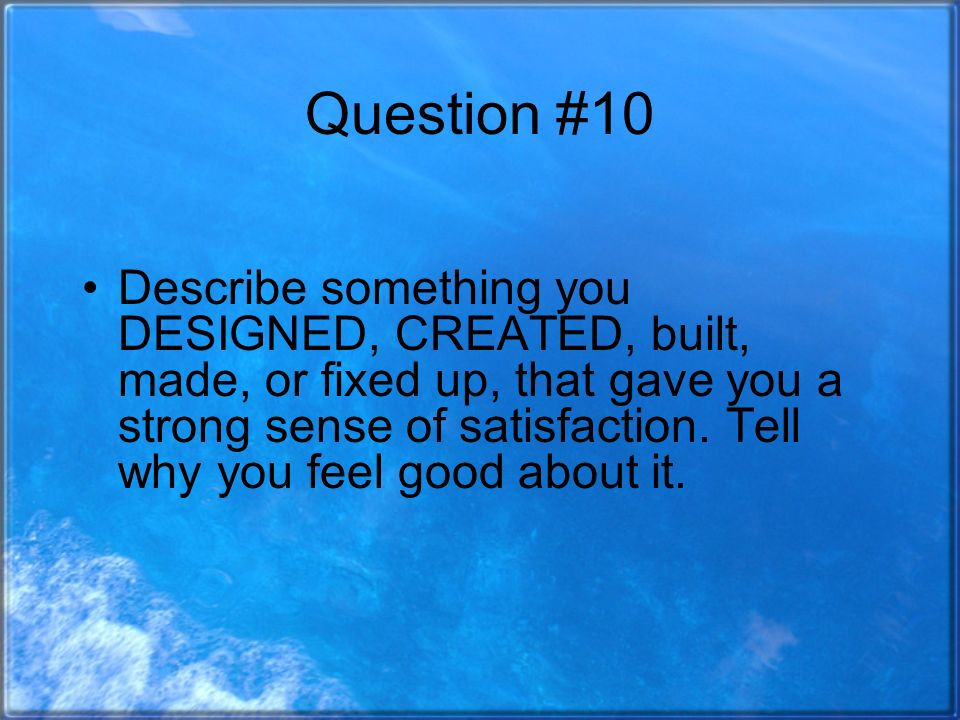 Question #10 Describe something you DESIGNED, CREATED, built, made, or fixed up, that gave you a strong sense of satisfaction.