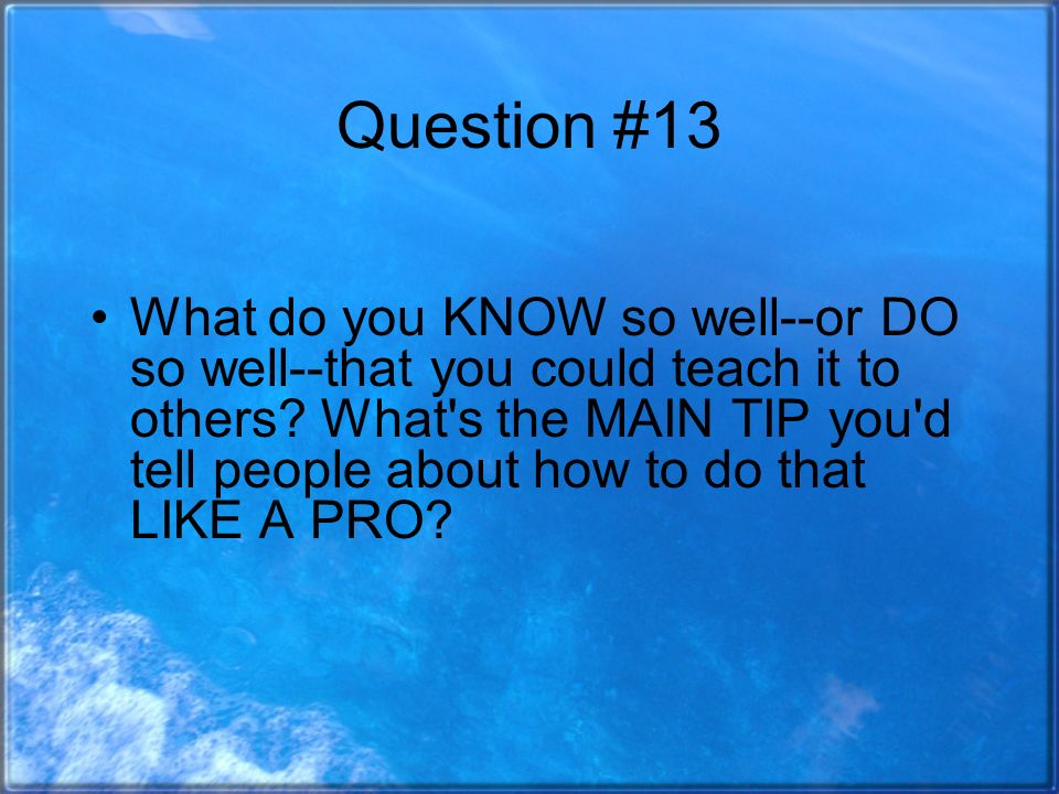 Question #13 What do you KNOW so well--or DO so well--that you could teach it to others.