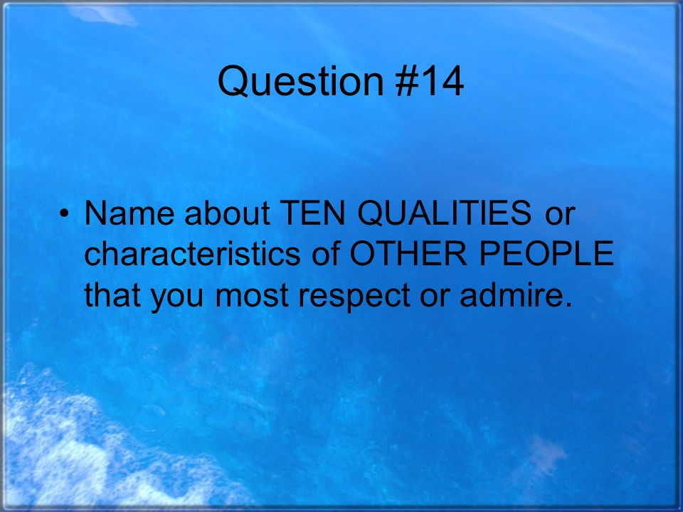 Question #14 Name about TEN QUALITIES or characteristics of OTHER PEOPLE that you most respect or admire.