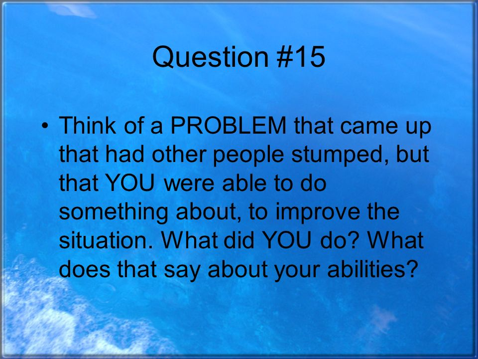 Question #15 Think of a PROBLEM that came up that had other people stumped, but that YOU were able to do something about, to improve the situation.
