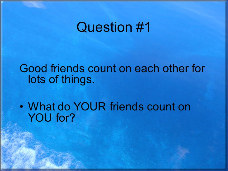 Question #1 Good friends count on each other for lots of things.