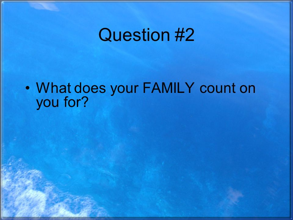 Question #2 What does your FAMILY count on you for