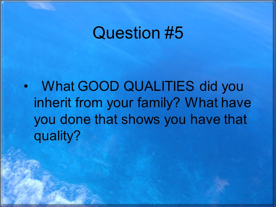 Question #5 What GOOD QUALITIES did you inherit from your family.