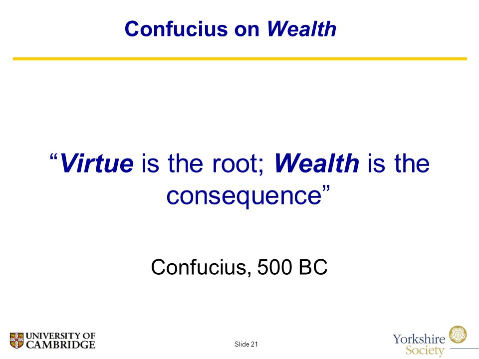 Slide 21 Confucius on Wealth Virtue is the root; Wealth is the consequence Confucius, 500 BC