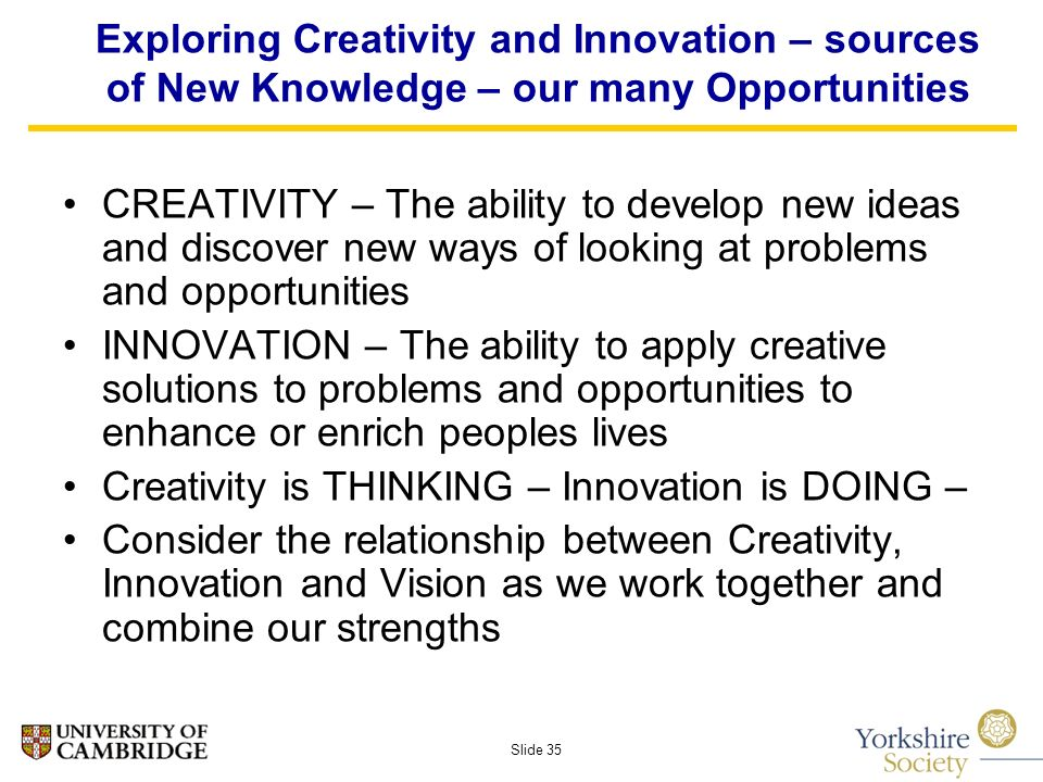Slide 35 Exploring Creativity and Innovation – sources of New Knowledge – our many Opportunities CREATIVITY – The ability to develop new ideas and discover new ways of looking at problems and opportunities INNOVATION – The ability to apply creative solutions to problems and opportunities to enhance or enrich peoples lives Creativity is THINKING – Innovation is DOING – Consider the relationship between Creativity, Innovation and Vision as we work together and combine our strengths