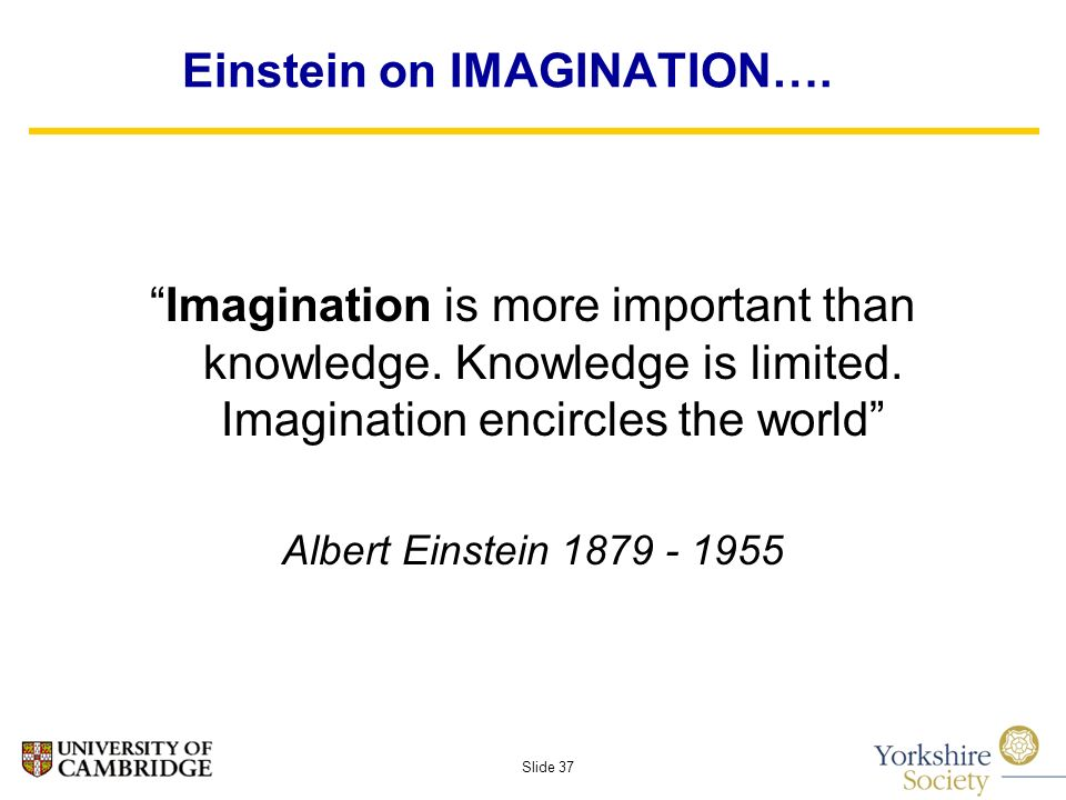 Slide 37 Einstein on IMAGINATION…. Imagination is more important than knowledge.