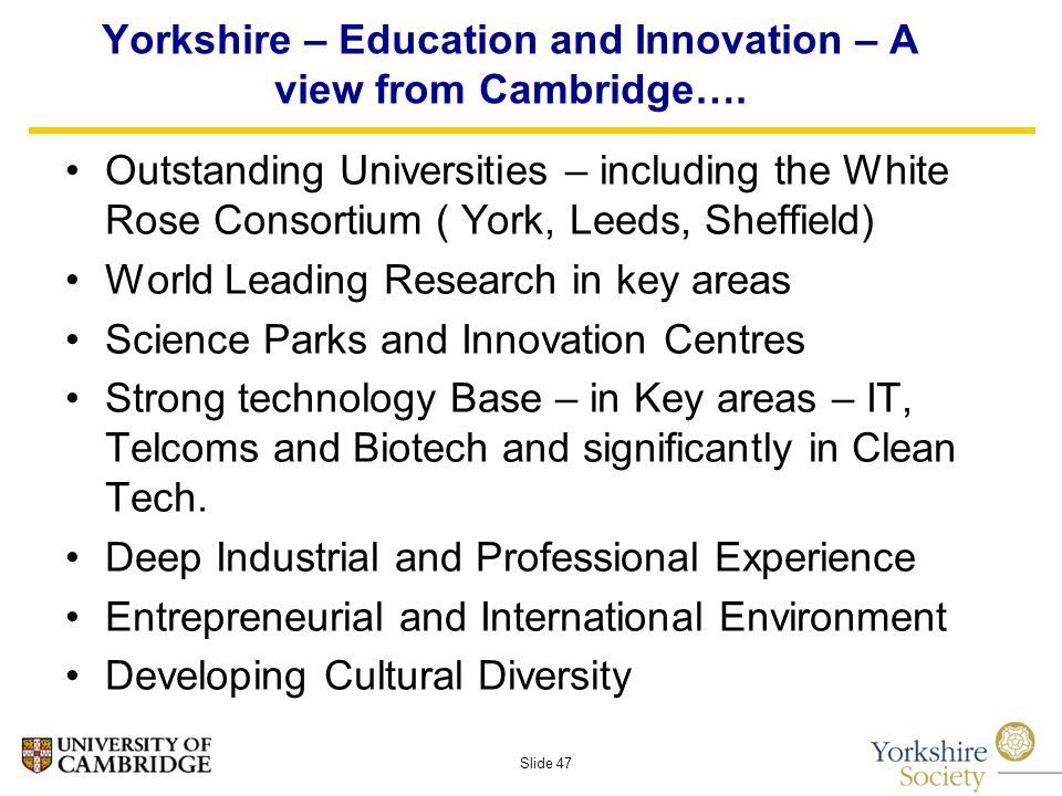 Slide 47 Yorkshire – Education and Innovation – A view from Cambridge….