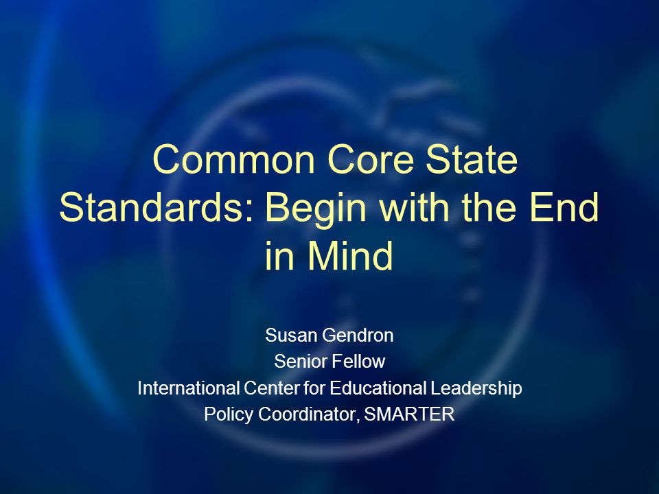 Common Core State Standards: Begin with the End in Mind Susan Gendron Senior Fellow International Center for Educational Leadership Policy Coordinator, SMARTER