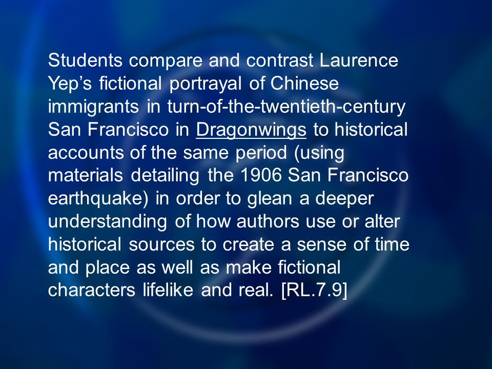 Students compare and contrast Laurence Yeps fictional portrayal of Chinese immigrants in turn-of-the-twentieth-century San Francisco in Dragonwings to historical accounts of the same period (using materials detailing the 1906 San Francisco earthquake) in order to glean a deeper understanding of how authors use or alter historical sources to create a sense of time and place as well as make fictional characters lifelike and real.