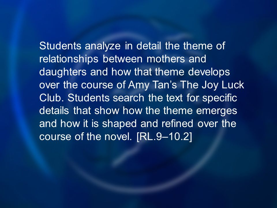 Students analyze in detail the theme of relationships between mothers and daughters and how that theme develops over the course of Amy Tans The Joy Luck Club.