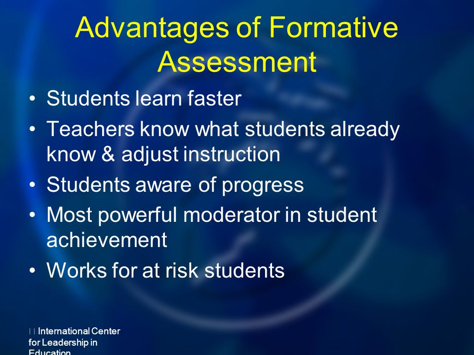 Advantages of Formative Assessment Students learn faster Teachers know what students already know & adjust instruction Students aware of progress Most powerful moderator in student achievement Works for at risk students International Center for Leadership in Education