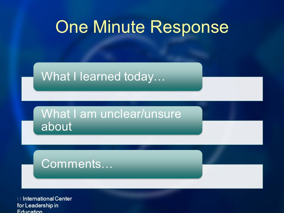 One Minute Response What I learned today… What I am unclear/unsure about Comments… International Center for Leadership in Education