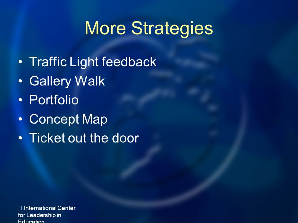 More Strategies Traffic Light feedback Gallery Walk Portfolio Concept Map Ticket out the door International Center for Leadership in Education