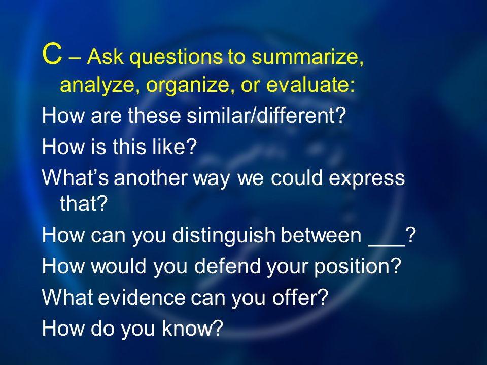 C – Ask questions to summarize, analyze, organize, or evaluate: How are these similar/different.