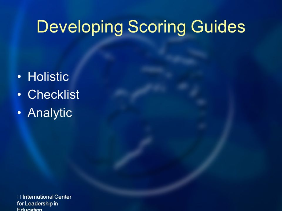 Developing Scoring Guides Holistic Checklist Analytic International Center for Leadership in Education