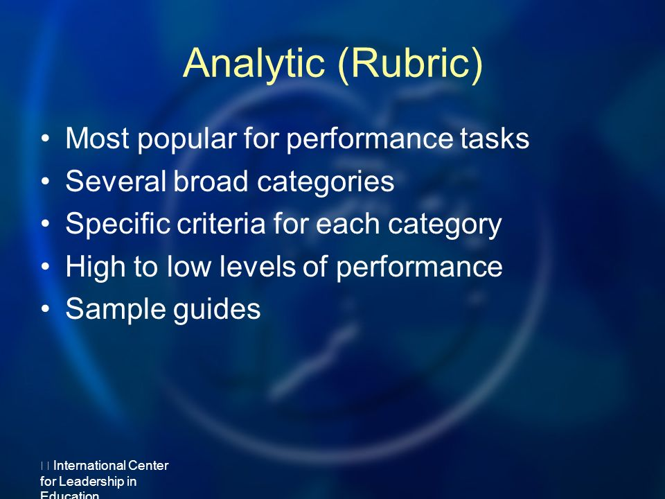 Analytic (Rubric) Most popular for performance tasks Several broad categories Specific criteria for each category High to low levels of performance Sample guides International Center for Leadership in Education