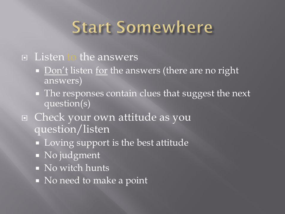 Listen to the answers Dont listen for the answers (there are no right answers) The responses contain clues that suggest the next question(s) Check your own attitude as you question/listen Loving support is the best attitude No judgment No witch hunts No need to make a point