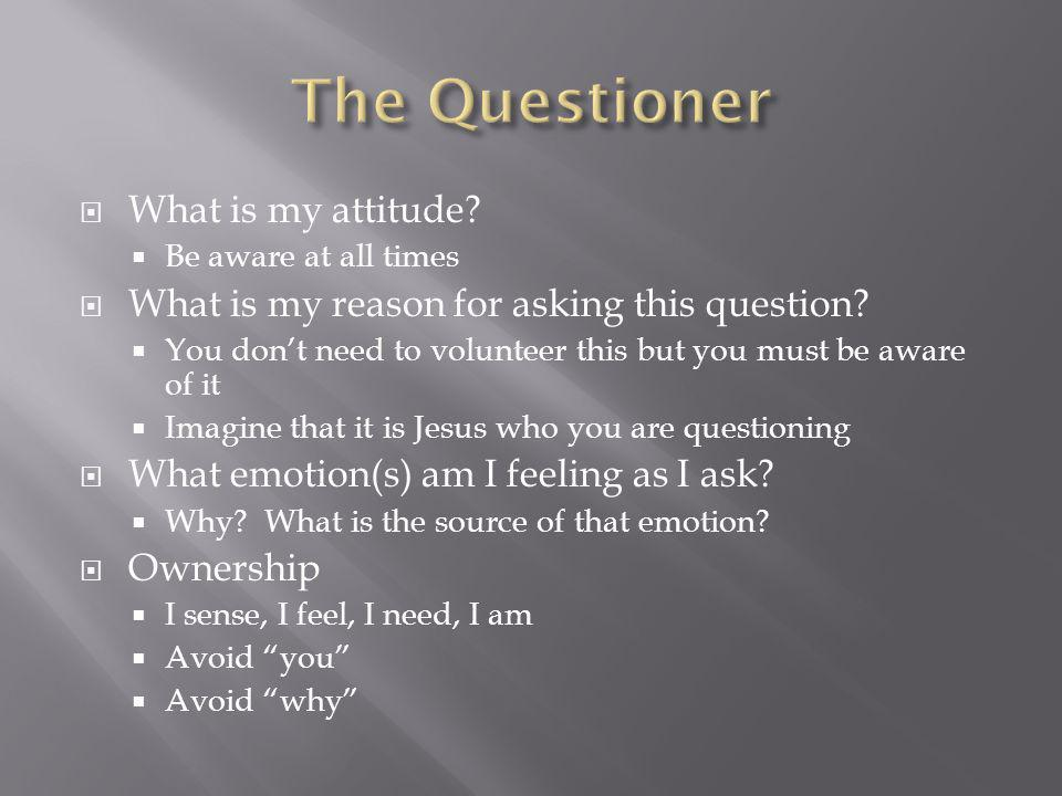 What is my attitude. Be aware at all times What is my reason for asking this question.