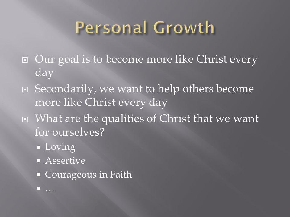 Our goal is to become more like Christ every day Secondarily, we want to help others become more like Christ every day What are the qualities of Chris