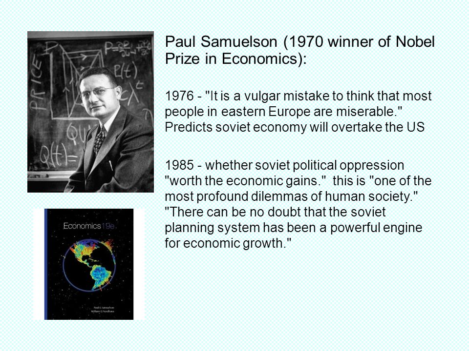 Paul Samuelson (1970 winner of Nobel Prize in Economics): It is a vulgar mistake to think that most people in eastern Europe are miserable. Predicts soviet economy will overtake the US whether soviet political oppression worth the economic gains. this is one of the most profound dilemmas of human society. There can be no doubt that the soviet planning system has been a powerful engine for economic growth.