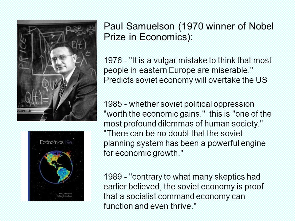Paul Samuelson (1970 winner of Nobel Prize in Economics): It is a vulgar mistake to think that most people in eastern Europe are miserable. Predicts soviet economy will overtake the US whether soviet political oppression worth the economic gains. this is one of the most profound dilemmas of human society. There can be no doubt that the soviet planning system has been a powerful engine for economic growth contrary to what many skeptics had earlier believed, the soviet economy is proof that a socialist command economy can function and even thrive.