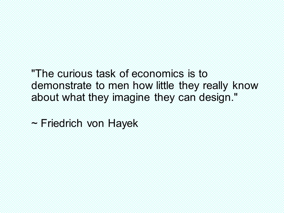 The curious task of economics is to demonstrate to men how little they really know about what they imagine they can design. ~ Friedrich von Hayek
