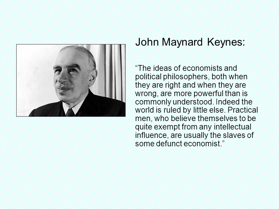 John Maynard Keynes: The ideas of economists and political philosophers, both when they are right and when they are wrong, are more powerful than is commonly understood.