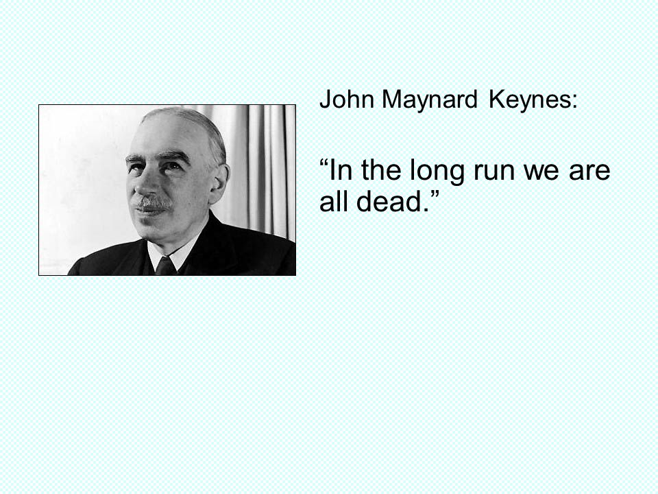 John Maynard Keynes: In the long run we are all dead.