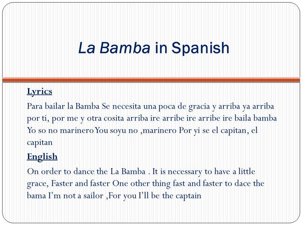La Bamba in Spanish Lyrics Para bailar la Bamba Se necesita una poca de gracia y arriba ya arriba por ti, por me y otra cosita arriba ire arribe ire a