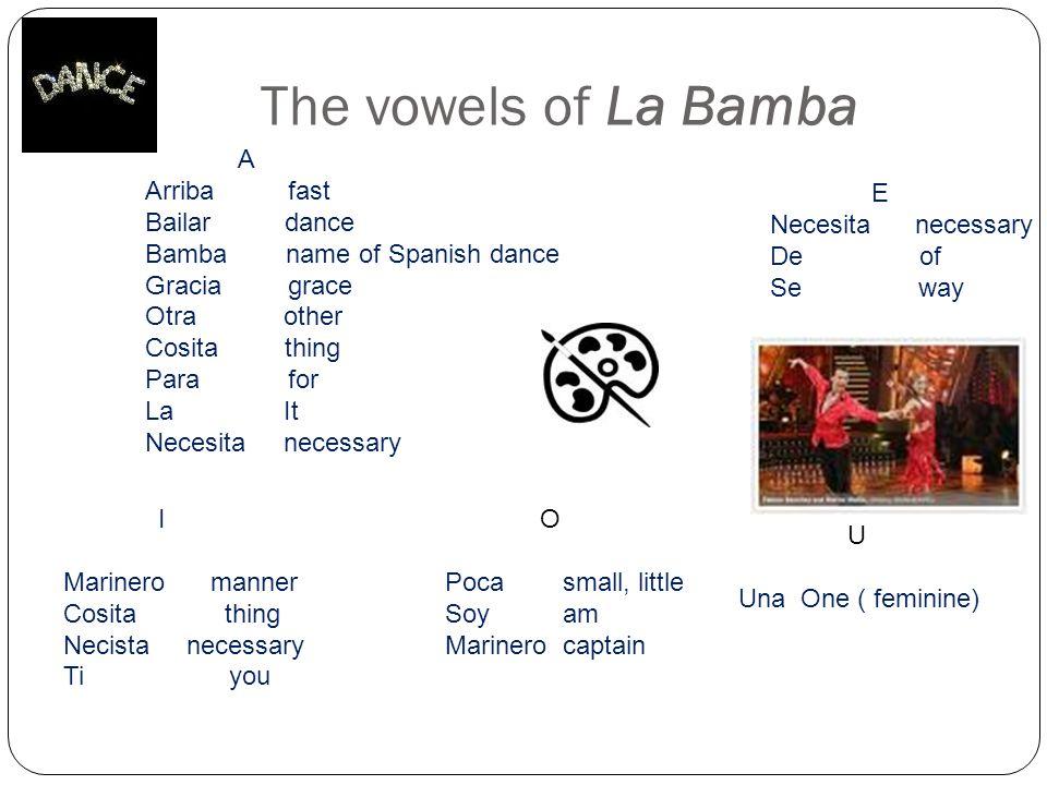 The vowels of La Bamba A Arriba fast Bailar dance Bamba name of Spanish dance Gracia grace Otra other Cosita thing Para for La It Necesita necessary E
