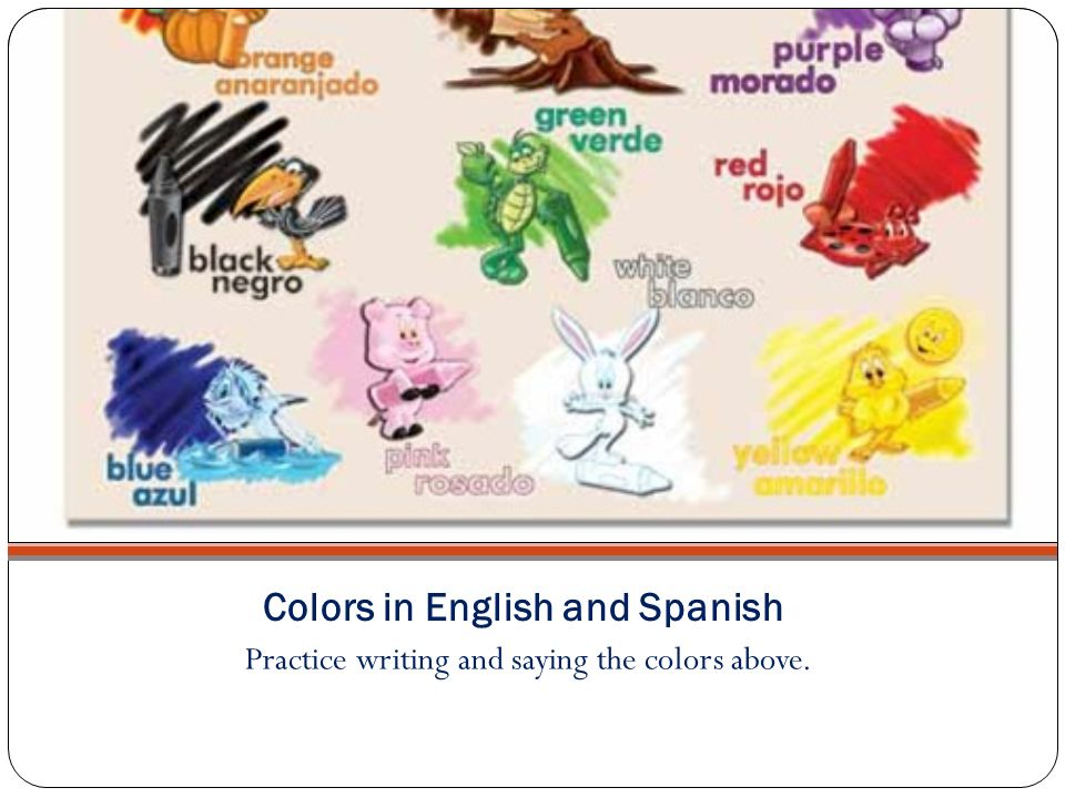 Colors in English and Spanish Practice writing and saying the colors above.