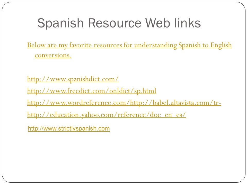 Spanish Resource Web links Below are my favorite resources for understanding Spanish to English conversions. http://www.spanishdict.com/ http://www.fr