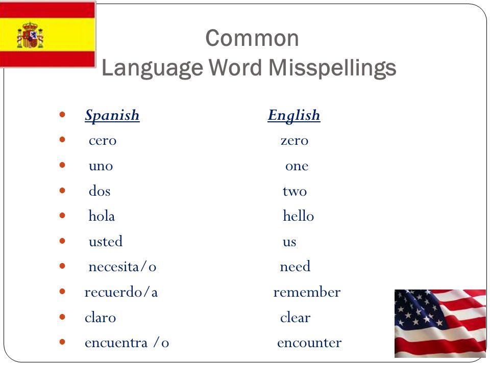 Common Language Word Misspellings Spanish English cero zero uno one dos two hola hello usted us necesita/o need recuerdo/a remember claro clear encuen