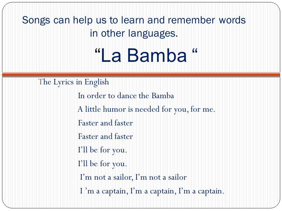 La Bamba in Spanish Lyrics Para bailar la Bamba Se necesita una poca de gracia y arriba ya arriba por ti, por me y otra cosita arriba ire arribe ire arribe ire baila bamba Yo so no marinero You soyu no,marinero Por yi se el capitan, el capitan English On order to dance the La Bamba.
