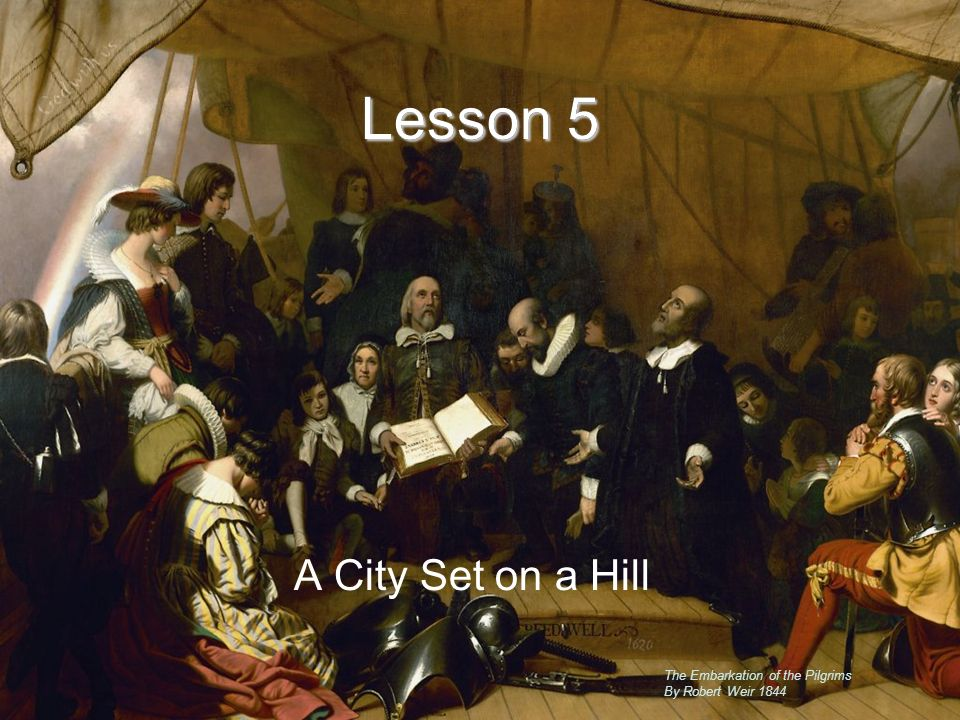 Lesson 5 A City Set on a Hill Lesson 5 The Embarkation of the Pilgrims By Robert Weir 1844