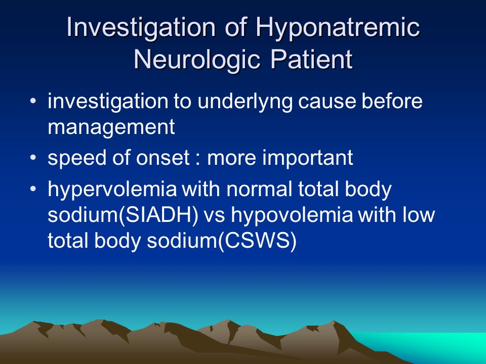 Investigation of Hyponatremic Neurologic Patient investigation to underlyng cause before management speed of onset : more important hypervolemia with normal total body sodium(SIADH) vs hypovolemia with low total body sodium(CSWS)
