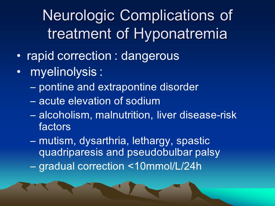 Neurologic Complications of treatment of Hyponatremia rapid correction : dangerous myelinolysis : –pontine and extrapontine disorder –acute elevation of sodium –alcoholism, malnutrition, liver disease-risk factors –mutism, dysarthria, lethargy, spastic quadriparesis and pseudobulbar palsy –gradual correction <10mmol/L/24h