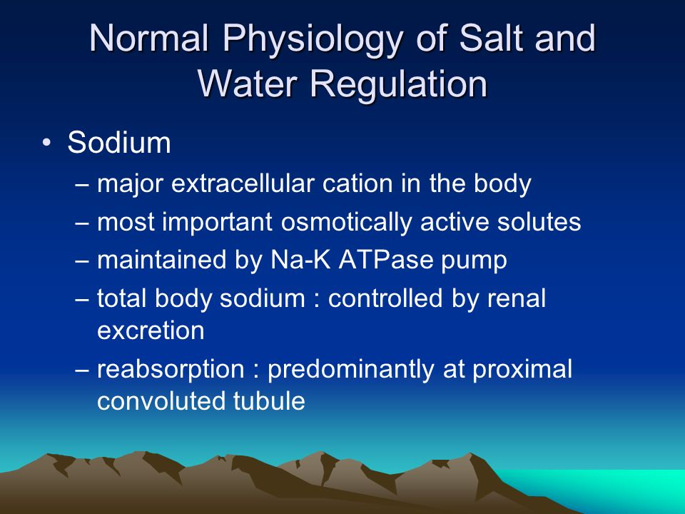 Normal Physiology of Salt and Water Regulation Sodium –major extracellular cation in the body –most important osmotically active solutes –maintained by Na-K ATPase pump –total body sodium : controlled by renal excretion –reabsorption : predominantly at proximal convoluted tubule