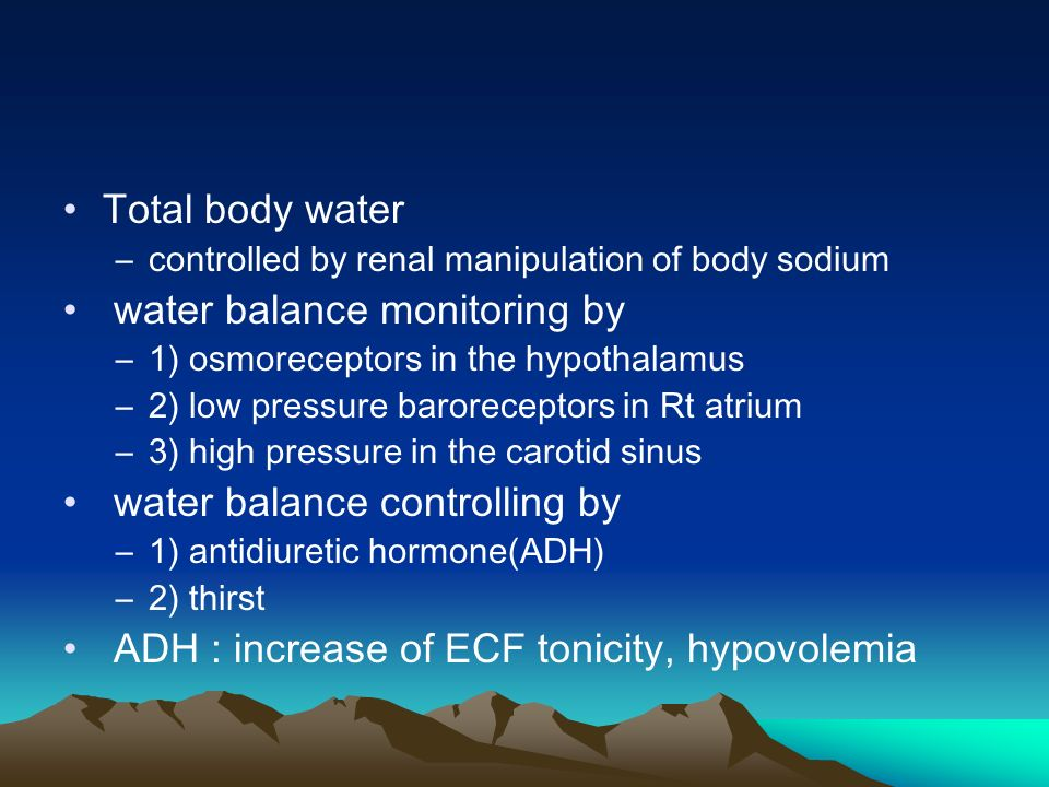 Total body water –controlled by renal manipulation of body sodium water balance monitoring by –1) osmoreceptors in the hypothalamus –2) low pressure baroreceptors in Rt atrium –3) high pressure in the carotid sinus water balance controlling by –1) antidiuretic hormone(ADH) –2) thirst ADH : increase of ECF tonicity, hypovolemia