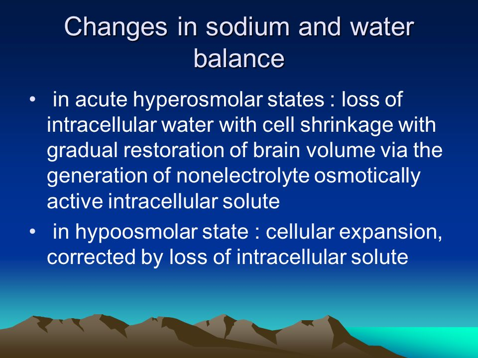 Changes in sodium and water balance in acute hyperosmolar states : loss of intracellular water with cell shrinkage with gradual restoration of brain volume via the generation of nonelectrolyte osmotically active intracellular solute in hypoosmolar state : cellular expansion, corrected by loss of intracellular solute
