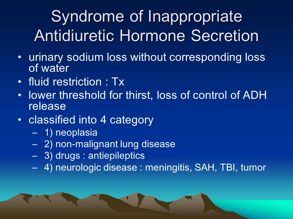 Syndrome of Inappropriate Antidiuretic Hormone Secretion urinary sodium loss without corresponding loss of water fluid restriction : Tx lower threshold for thirst, loss of control of ADH release classified into 4 category – 1) neoplasia – 2) non-malignant lung disease – 3) drugs : antiepileptics – 4) neurologic disease : meningitis, SAH, TBI, tumor