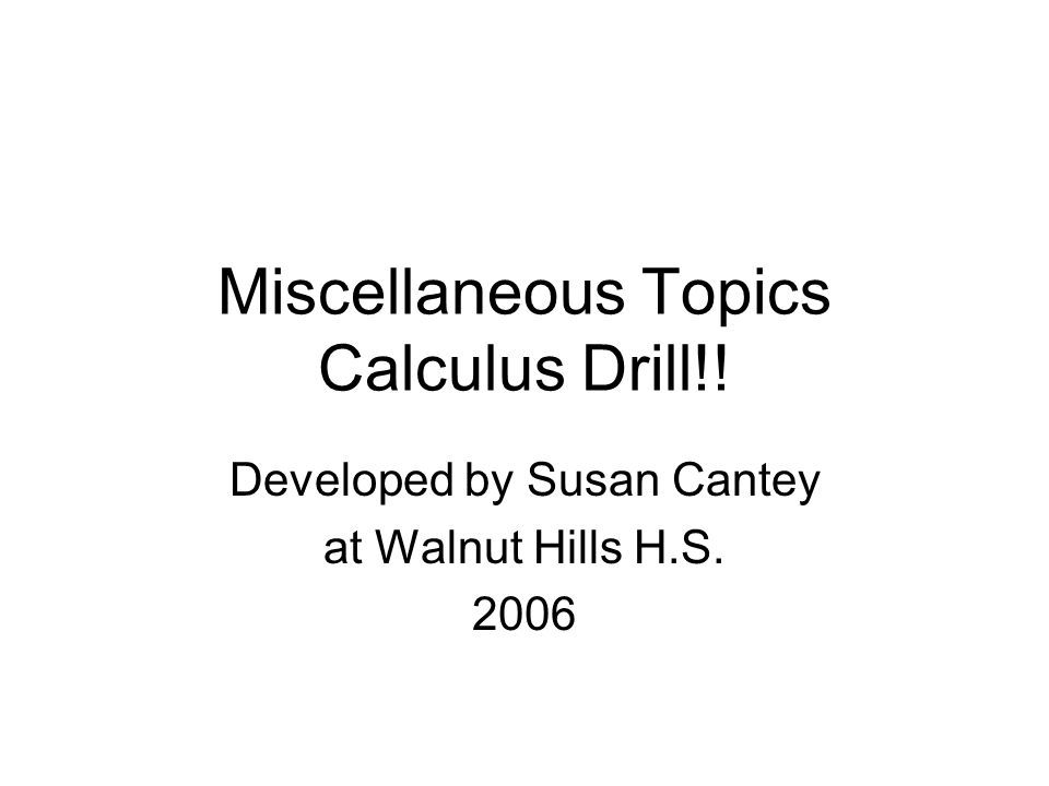 Miscellaneous Topics Calculus Drill!! Developed by Susan Cantey at Walnut Hills H.S. 2006