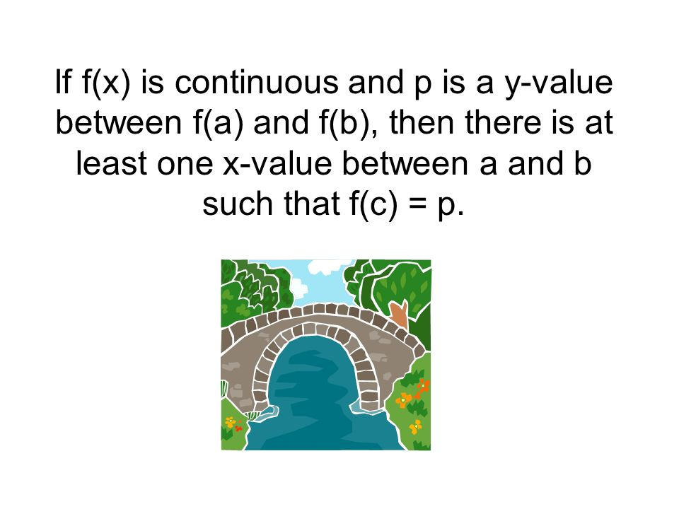 If f(x) is continuous and p is a y-value between f(a) and f(b), then there is at least one x-value between a and b such that f(c) = p.