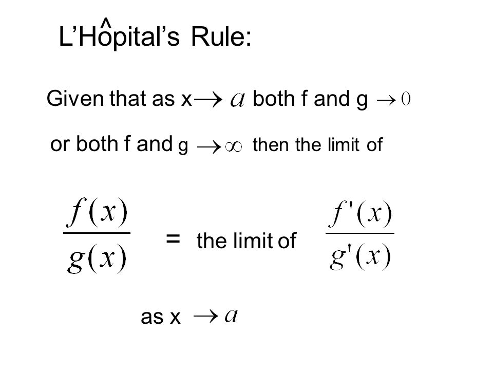 Given that as x both f and g or both f and g then the limit of = the limit of as x LHopitals Rule: ^