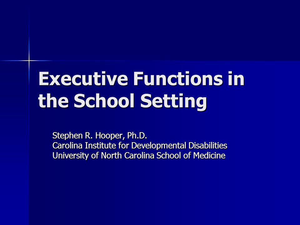 Executive Functions in the School Setting Stephen R. Hooper, Ph.D. Carolina Institute for Developmental Disabilities University of North Carolina Scho