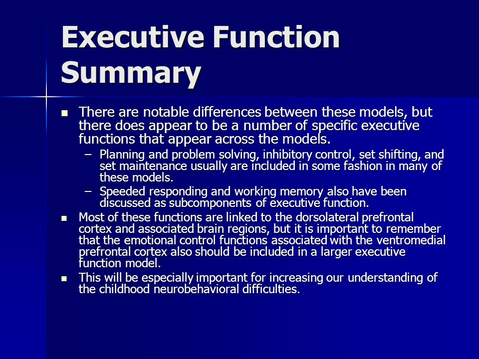 Executive Function Summary There are notable differences between these models, but there does appear to be a number of specific executive functions th
