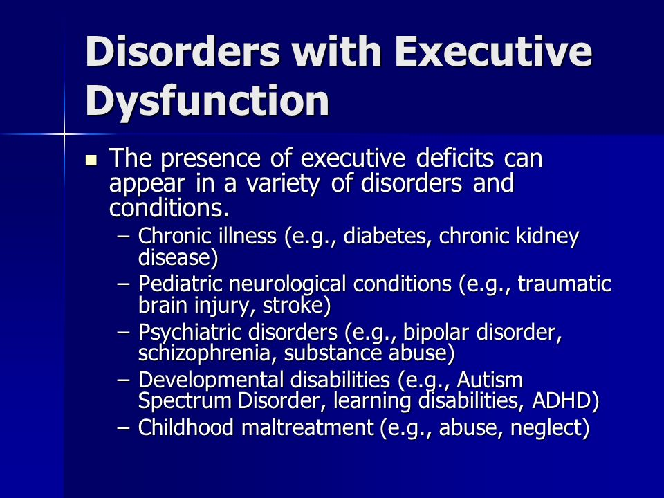 Disorders with Executive Dysfunction The presence of executive deficits can appear in a variety of disorders and conditions. The presence of executive