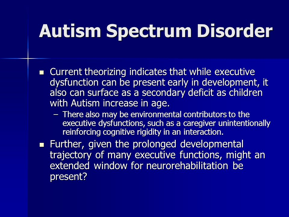 Autism Spectrum Disorder Current theorizing indicates that while executive dysfunction can be present early in development, it also can surface as a s