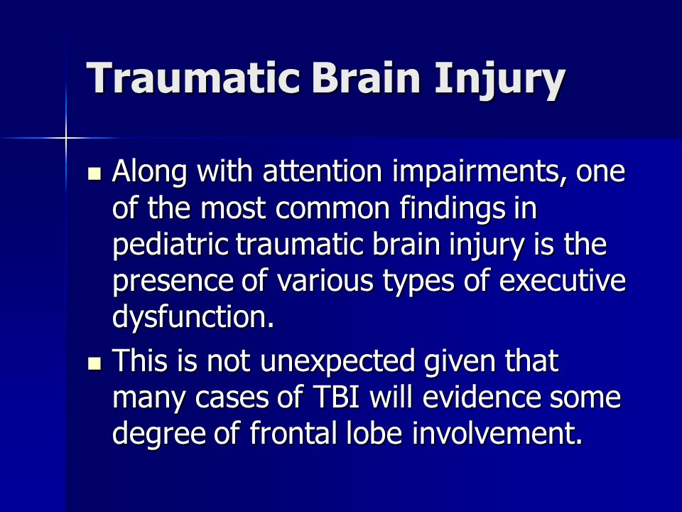 Traumatic Brain Injury Along with attention impairments, one of the most common findings in pediatric traumatic brain injury is the presence of variou