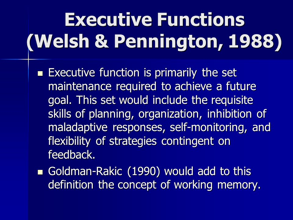 Executive Functions (Welsh & Pennington, 1988) Executive function is primarily the set maintenance required to achieve a future goal. This set would i